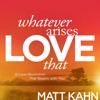 Matt Kahn - Whatever Arises, Love That: A Love Revolution That Begins with You artwork