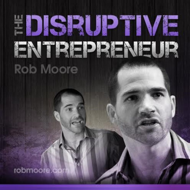 The Disruptive Entrepreneur By Rob Moore On Apple Podcasts