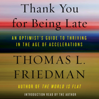 Thank You for Being Late: An Optimist's Guide to Thriving in the Age of Accelerations (Unabridged)
