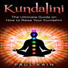 Kundalini: The Ultimate Guide on How to Raise Your Kundalini (Unabridged) - Paul Kain