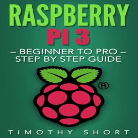 Raspberry Pi 3: Beginner to Pro: Step by Step Guide (Unabridged) audiobook