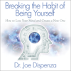 Breaking the Habit of Being Yourself: How to Lose Your Mind and Create a New One (Unabridged) - Dr. Joe Dispenza