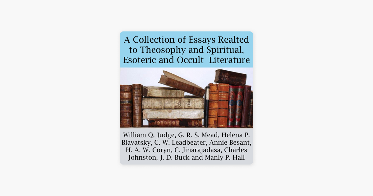 A Collection of Essays Related to Theosophy and Spiritual, Esoteric and  Occult Literature (Unabridged)