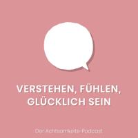 Verstehen, fühlen, glücklich sein - der Achtsamkeitspodcast