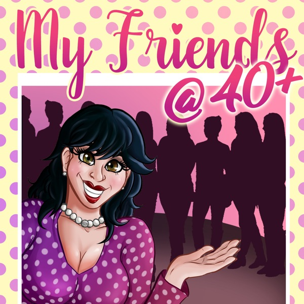 My Friends @ 40 + Podcast