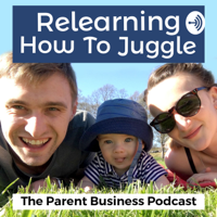 Relearning How To Juggle - The Parenting & Business Podcast podcast