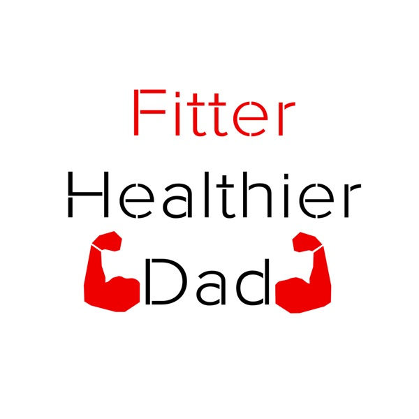The Fitter Healthier Dad Podcast