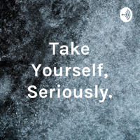 Take Yourself, Seriously. podcast