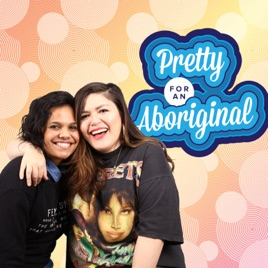 Pretty For An Aboriginal on Apple Podcasts