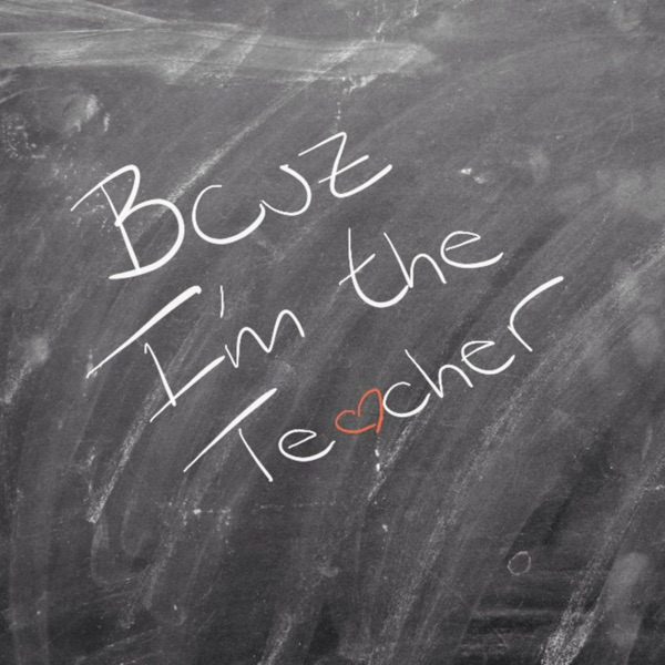 Because I'm the Teacher