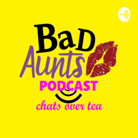 Bad Aunts: Chats Over Tea podcast