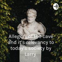 Allegory of the cave and it's relevancy to today's society by Larry podcast