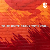 To be quite Frank with you podcast