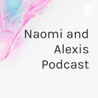 Naomi and Alexis Podcast podcast