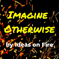 Imagine Otherwise by Ideas on Fire podcast