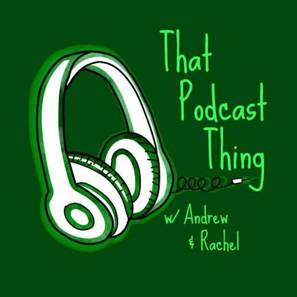 That Podcast Thing (w/ Rachel & Andrew)