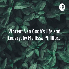 Vincent Van Gogh's life and Legacy, by Mallissa Phillips.