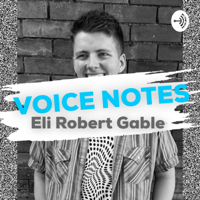 VOICE NOTES from Eli Robert Gable podcast