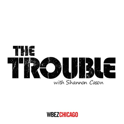 The Trouble:WBEZ Chicago