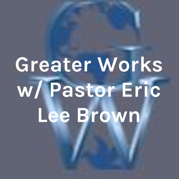 Greater Works w/ Pastor Eric Lee Brown