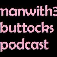Manwith3Buttocks Podcast podcast