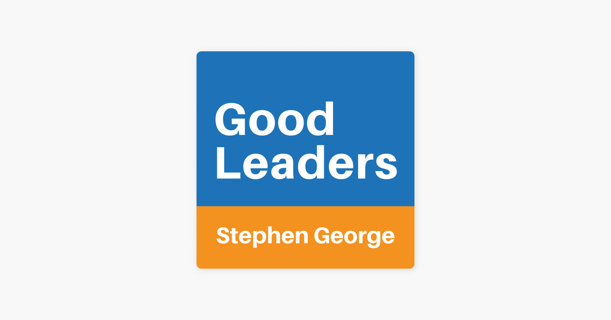 ‎Good Leaders with Stephen George on Apple Podcasts