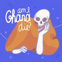 Am I Ghana Die? podcast