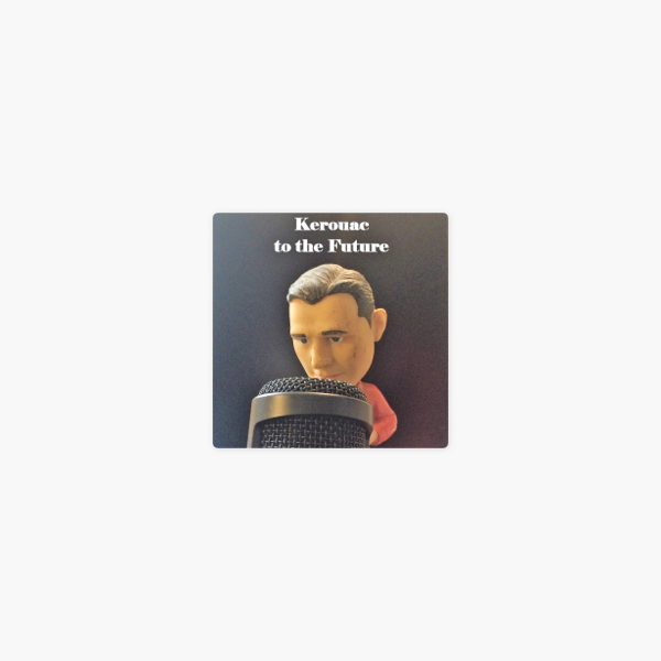 Kerouac to the Future on Apple Podcasts