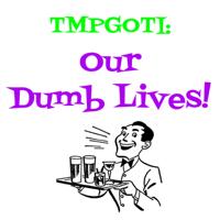 TMPGOTI: Our Dumb Lives podcast