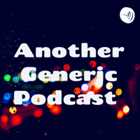 Another Generic Podcast podcast