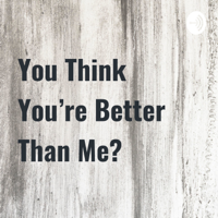 You Think You're Better Than Me? podcast