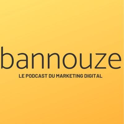 Bannouze : Le podcast du marketing digital !:Bannouze.com