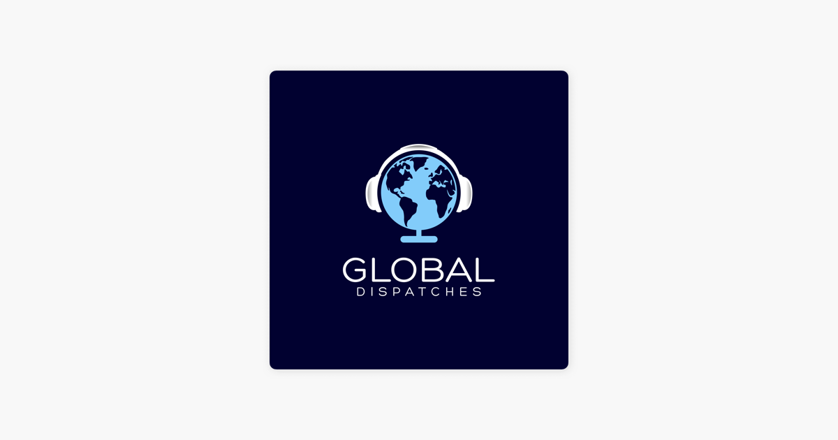 Global Dispatches -- World News That Matters on Apple Podcasts