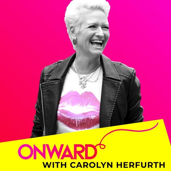 ~ ONWARD ~ with Carolyn Herfurth