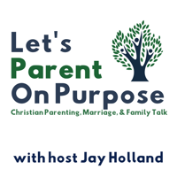 Let's Parent on Purpose: Christian Parenting, Marriage, and Family Talk podcast