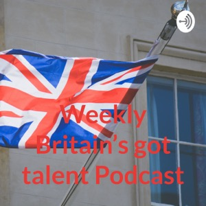 Weekly Britain's got talent Podcast