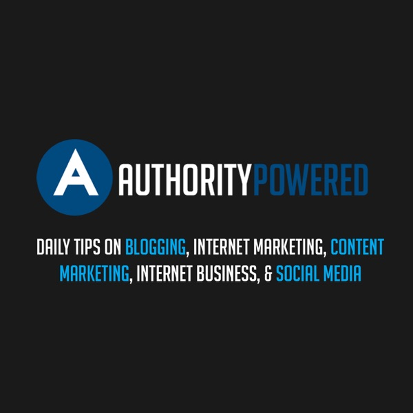 The Authority Powered Show: Daily Tips on Blogging, Internet Marketing, Content Marketing, Internet Business, & Social Media