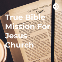 True Bible Mission For Jesus Church podcast