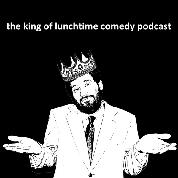 The King of Lunchtime Comedy Podcast