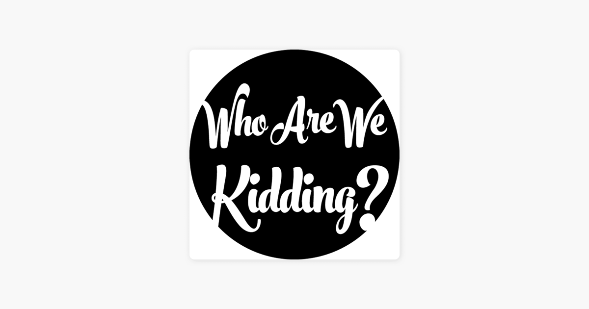 13c36f0b5  Who Are We Kidding? - Episodes on Apple Podcasts