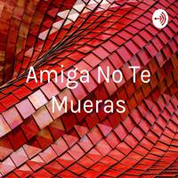 Amiga No Te Mueras podcast