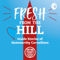Fresh from the Hill: Inside Stories of Noteworthy Cornellians podcast