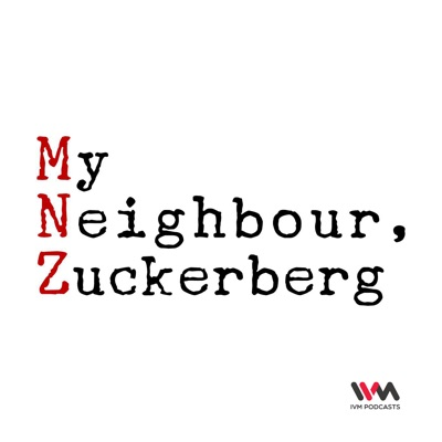 My Neighbour Zuckerberg:IVM Podcasts
