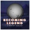 Becoming Legend: A Destiny Podcast artwork