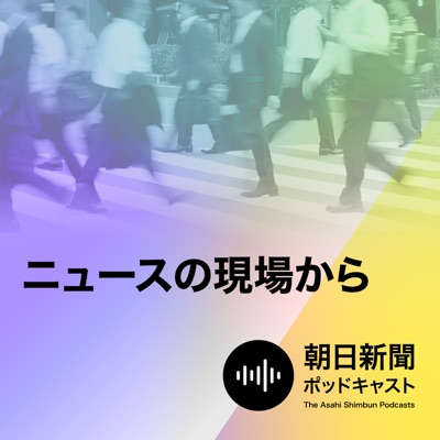 朝日新聞 ニュースの現場から:朝日新聞ポッドキャスト