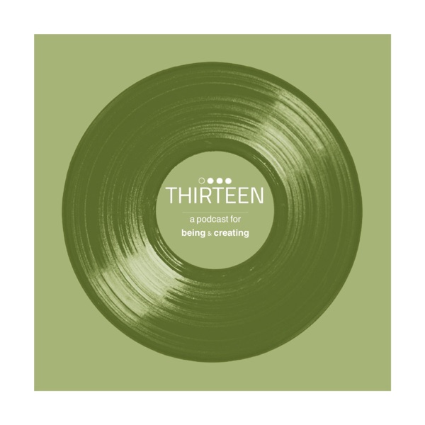 THIRTEEN - a podcast for Being & Creating Artwork