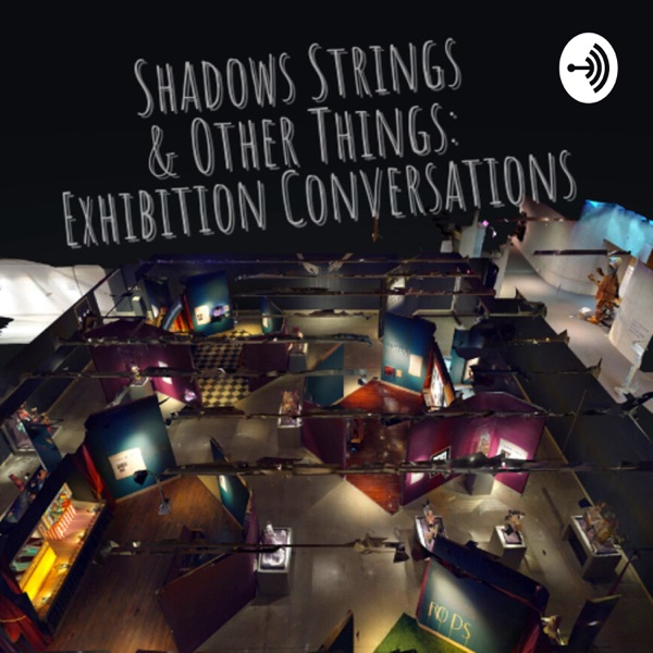 Shadows Strings & Other Things: Exhibition Conversations
