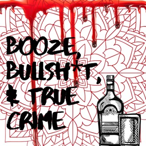Booze, Bullsh*t, & True Crime