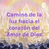 Camino de la luz hacia el corazón del Amor de Dios