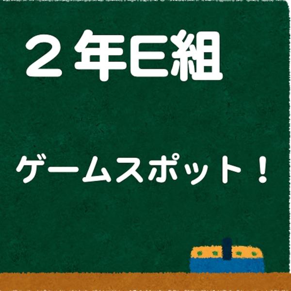 2年E組 ゲームスポット!